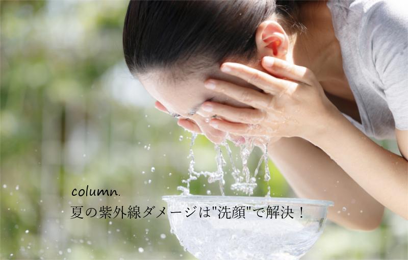 """夏のダメージケアは""""洗顔""""から見直すのが正しい"""