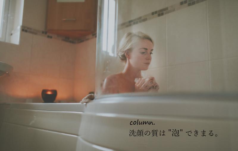 """洗顔の質は、""""泡""""できまる。"""